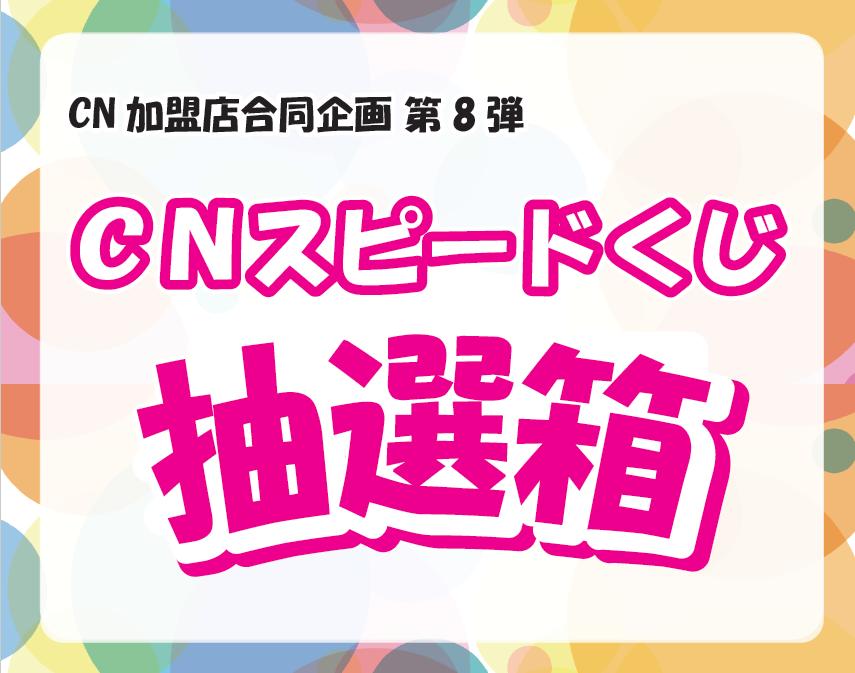 CN加盟店合同企画 第8弾「CNスピードくじ」8/17(月)スタート♪